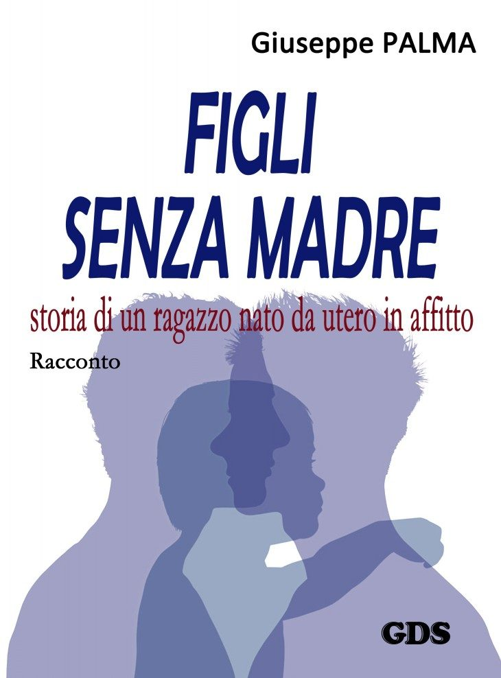 """FIGLI SENZA MADRE storia di un ragazzo nato da utero in affitto"". E' uscito il nuovo racconto (narrativa in e-book) di Giuseppe PALMA #NOuteroinaffitto #NOstepchildadoption"